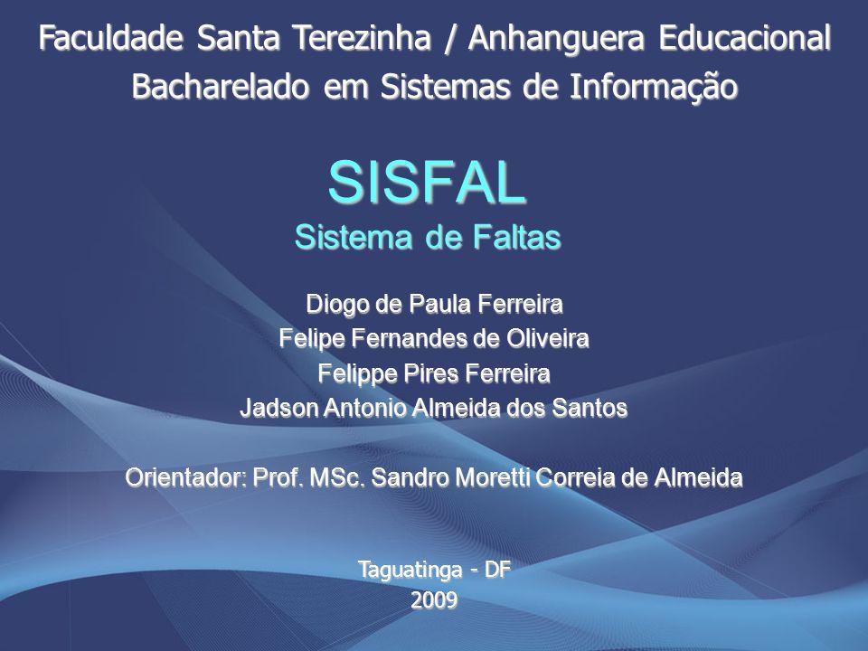 SISFAL Sistema de Faltas Diogo de Paula Ferreira Felipe Fernandes de Oliveira Felippe Pires Ferreira Jadson Antonio Almeida dos Santos Orientador: Pro