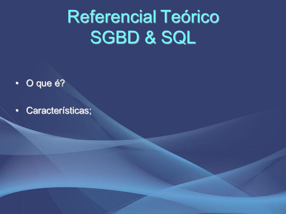 Referencial Teórico SGBD & SQL O que é?O que é? Características;Características;