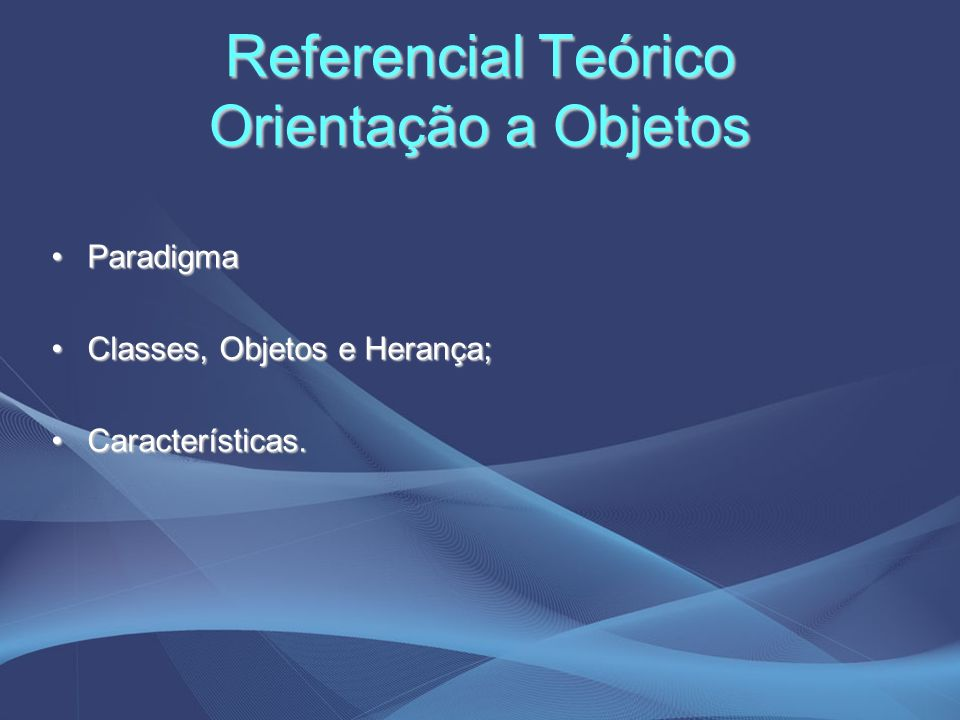 Referencial Teórico Orientação a Objetos ParadigmaParadigma Classes, Objetos e Herança;Classes, Objetos e Herança; Características.Características.