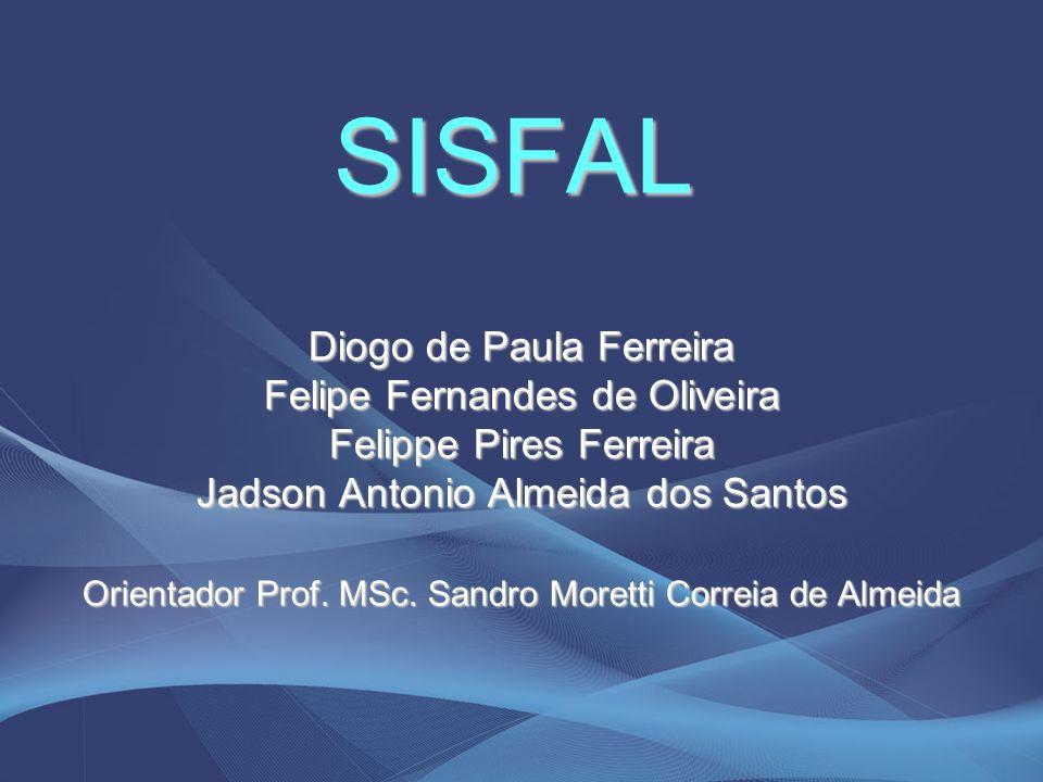 SISFAL Diogo de Paula Ferreira Felipe Fernandes de Oliveira Felippe Pires Ferreira Jadson Antonio Almeida dos Santos Orientador Prof. MSc. Sandro More