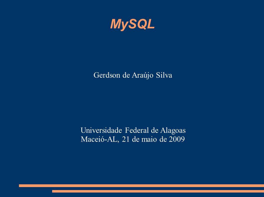 MySQL Gerdson de Araújo Silva Universidade Federal de Alagoas Maceió-AL, 21 de maio de 2009