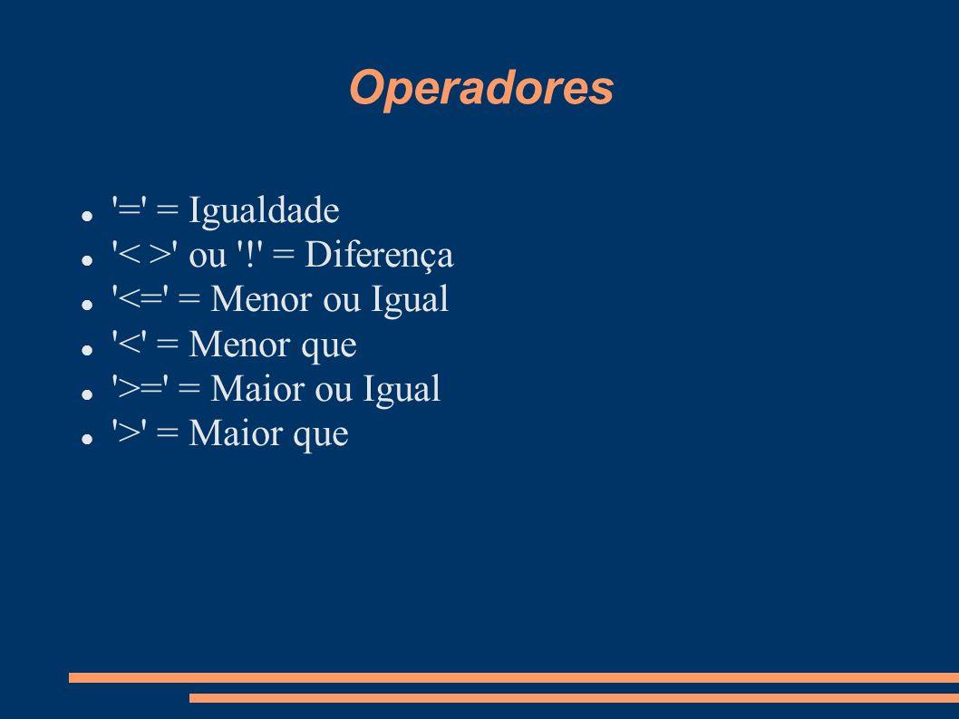 Operadores '=' = Igualdade ' ' ou '!' = Diferença '<=' = Menor ou Igual '<' = Menor que '>=' = Maior ou Igual '>' = Maior que