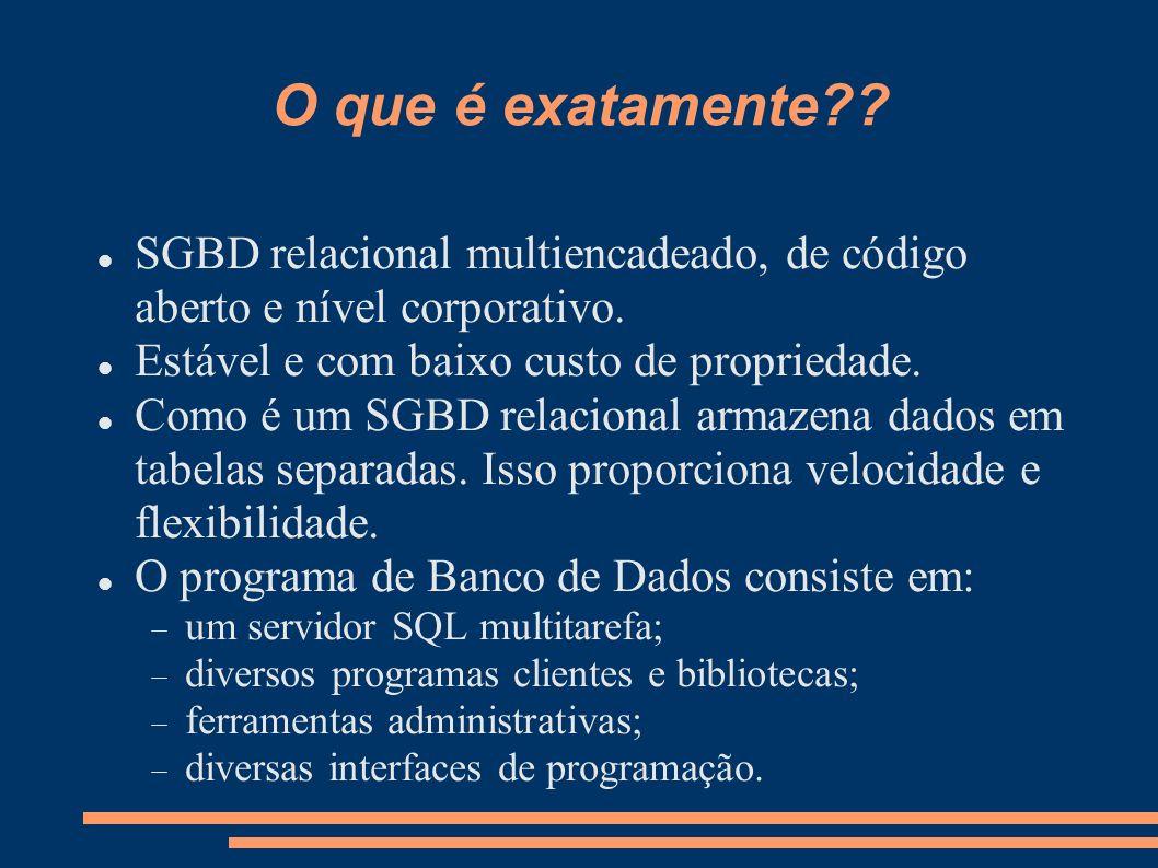 O que é exatamente?? SGBD relacional multiencadeado, de código aberto e nível corporativo. Estável e com baixo custo de propriedade. Como é um SGBD re