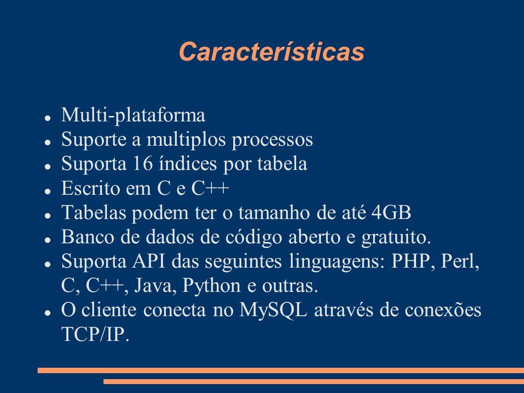 Características Multi-plataforma Suporte a multiplos processos Suporta 16 índices por tabela Escrito em C e C++ Tabelas podem ter o tamanho de até 4GB Banco de dados de código aberto e gratuito.