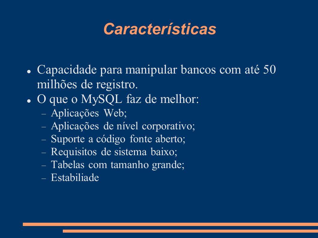 Características Capacidade para manipular bancos com até 50 milhões de registro. O que o MySQL faz de melhor: Aplicações Web; Aplicações de nível corp