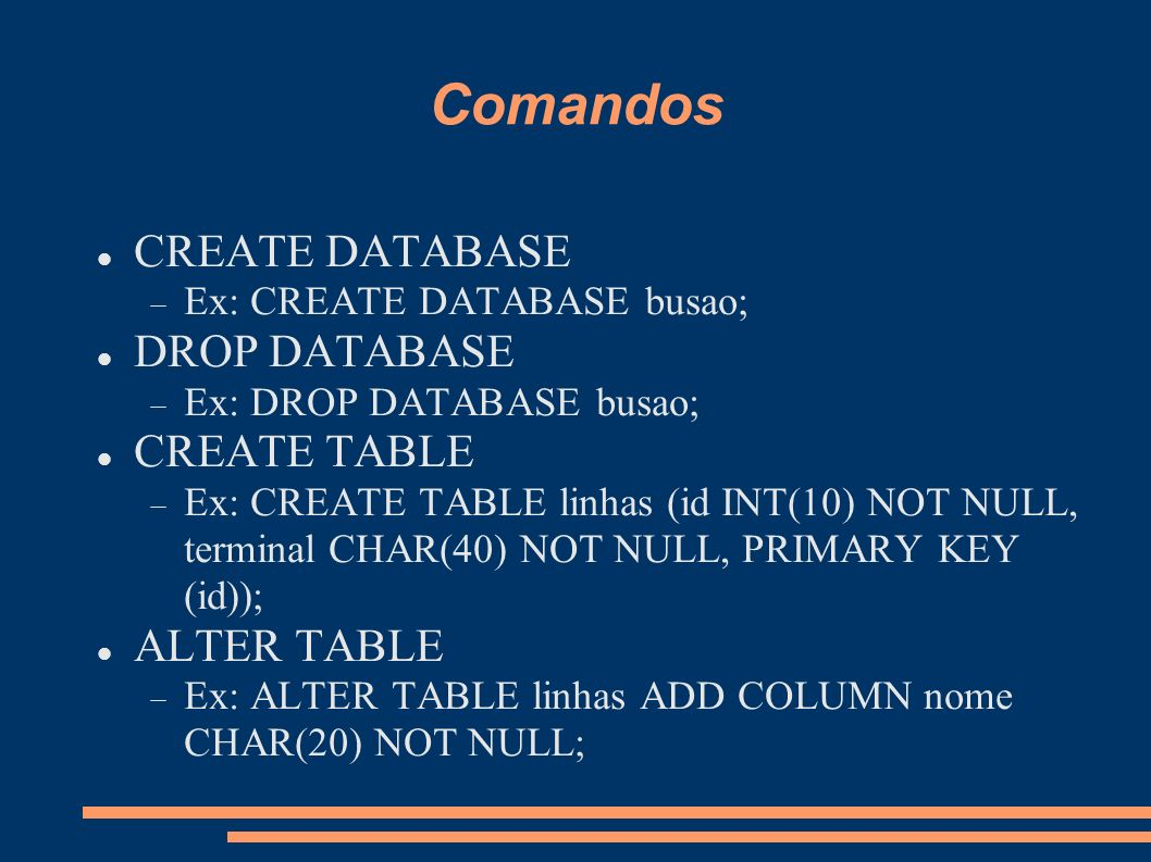 Comandos CREATE DATABASE Ex: CREATE DATABASE busao; DROP DATABASE Ex: DROP DATABASE busao; CREATE TABLE Ex: CREATE TABLE linhas (id INT(10) NOT NULL, terminal CHAR(40) NOT NULL, PRIMARY KEY (id)); ALTER TABLE Ex: ALTER TABLE linhas ADD COLUMN nome CHAR(20) NOT NULL;