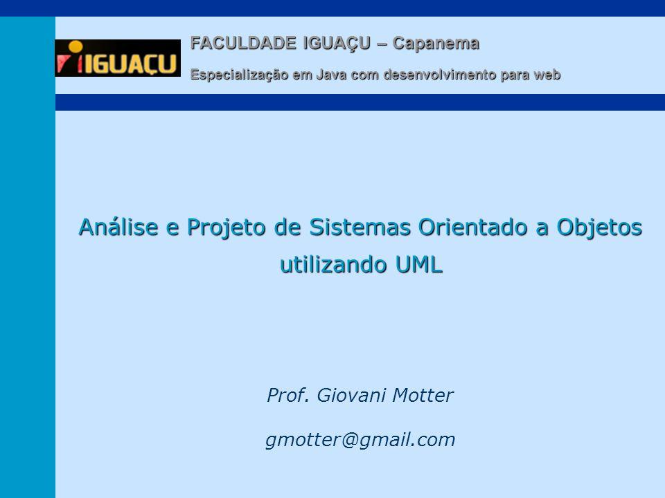 Prof. Giovani Motter gmotter@gmail.com Análise e Projeto de Sistemas Orientado a Objetos utilizando UML FACULDADE IGUAÇU – Capanema Especialização em
