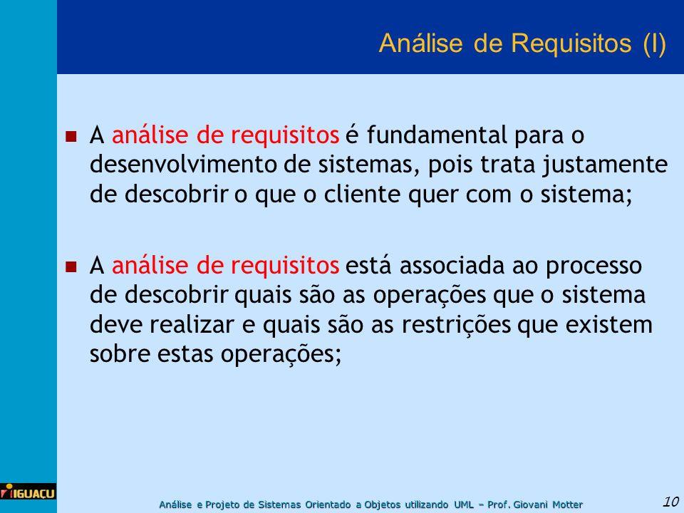 Análise e Projeto de Sistemas Orientado a Objetos utilizando UML – Prof. Giovani Motter 10 Análise de Requisitos (I) A análise de requisitos é fundame