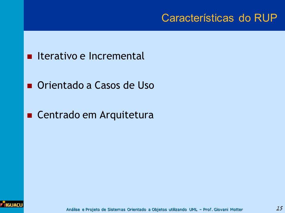 Análise e Projeto de Sistemas Orientado a Objetos utilizando UML – Prof. Giovani Motter 15 Características do RUP Iterativo e Incremental Orientado a
