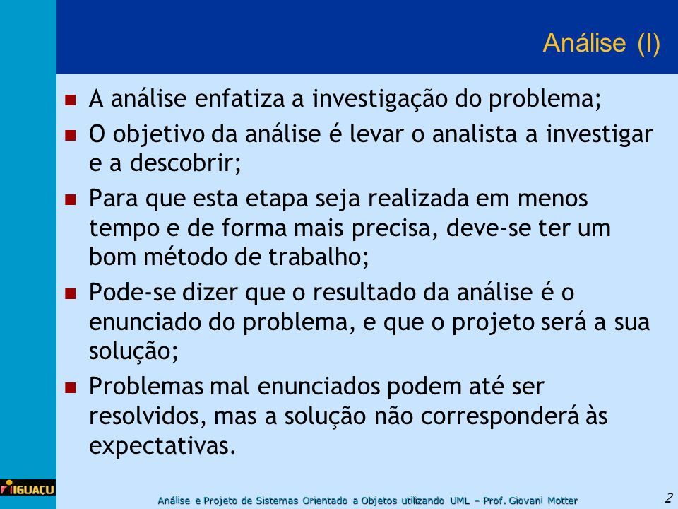 Análise e Projeto de Sistemas Orientado a Objetos utilizando UML – Prof. Giovani Motter 2 Análise (I) A análise enfatiza a investigação do problema; O