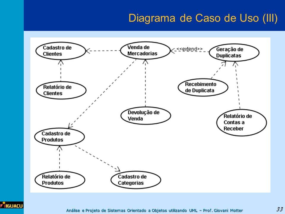 Análise e Projeto de Sistemas Orientado a Objetos utilizando UML – Prof. Giovani Motter 33 Diagrama de Caso de Uso (III)