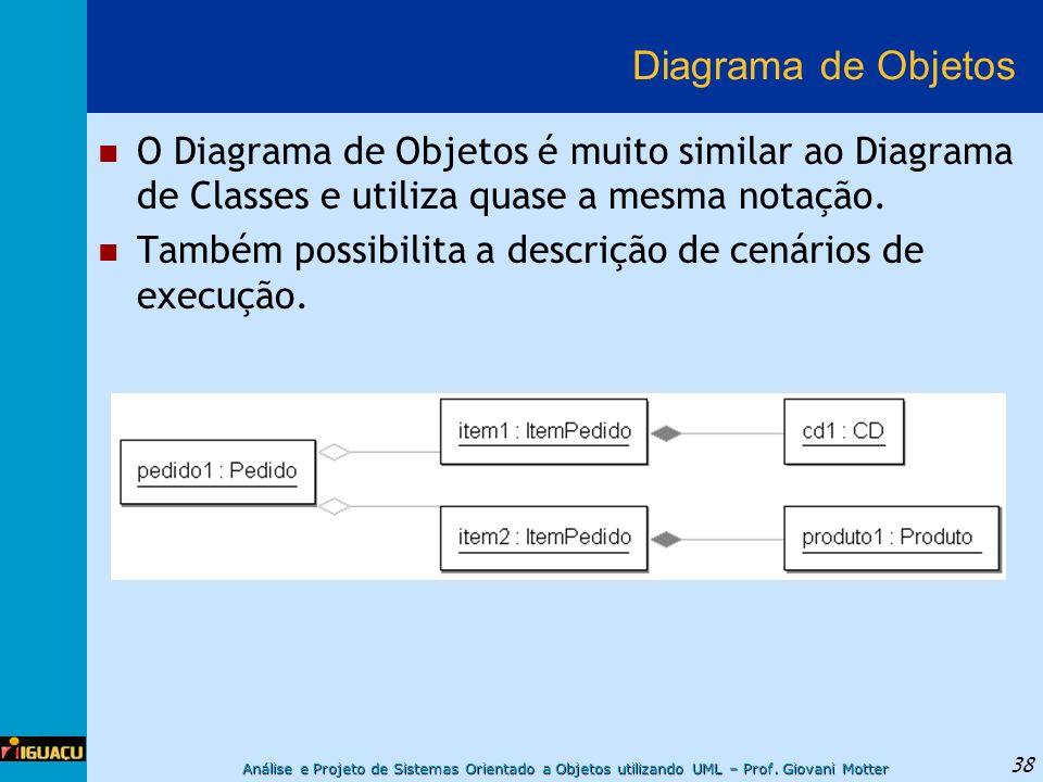 Análise e Projeto de Sistemas Orientado a Objetos utilizando UML – Prof. Giovani Motter 38 Diagrama de Objetos O Diagrama de Objetos é muito similar a