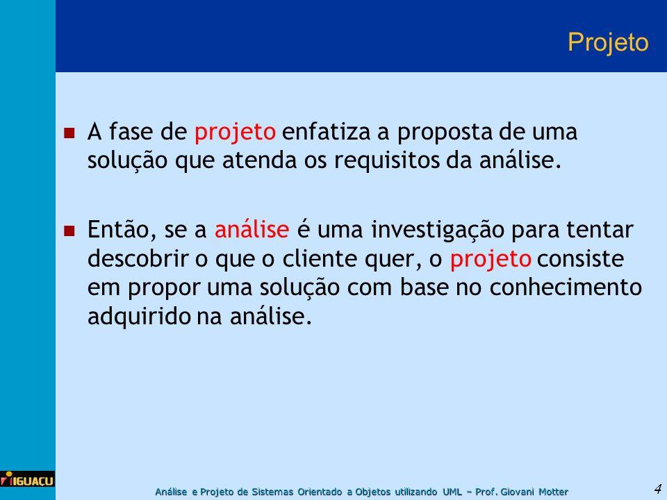 Análise e Projeto de Sistemas Orientado a Objetos utilizando UML – Prof. Giovani Motter 4 Projeto A fase de projeto enfatiza a proposta de uma solução