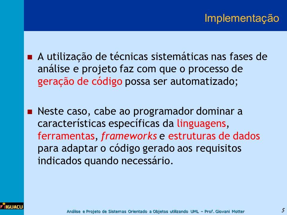 Análise e Projeto de Sistemas Orientado a Objetos utilizando UML – Prof. Giovani Motter 5 Implementação A utilização de técnicas sistemáticas nas fase