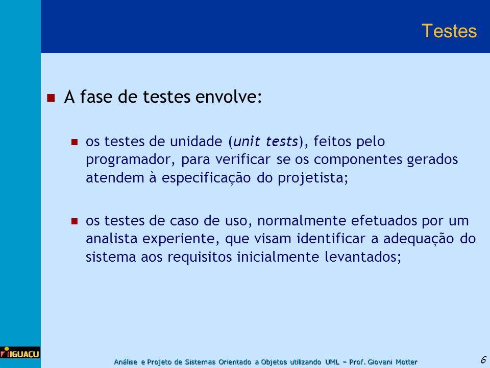 Análise e Projeto de Sistemas Orientado a Objetos utilizando UML – Prof. Giovani Motter 6 Testes A fase de testes envolve: os testes de unidade (unit