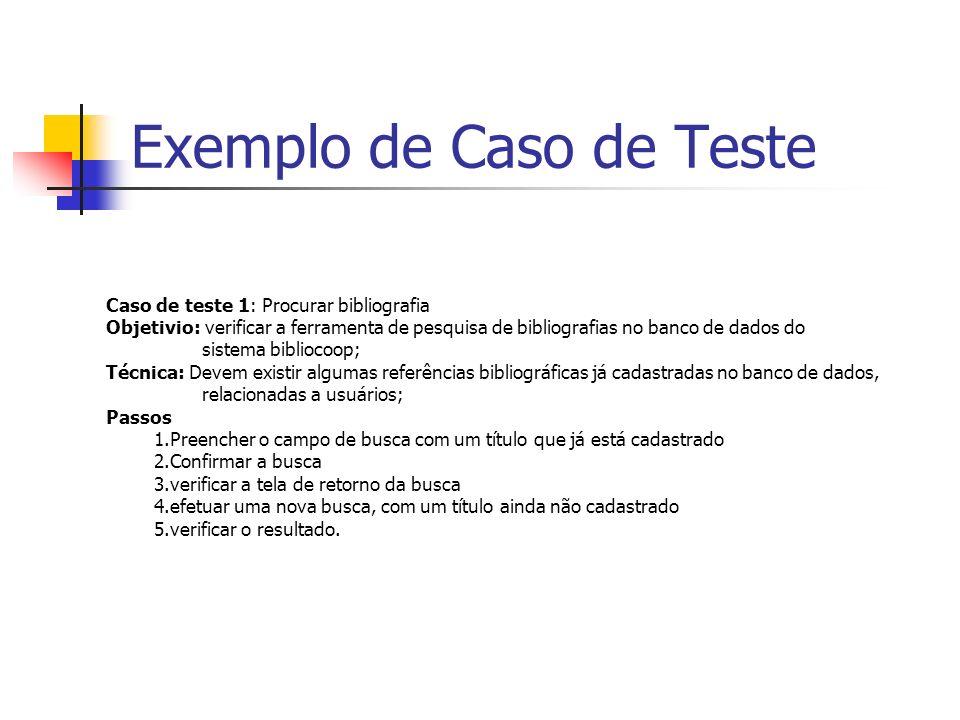 Exemplo de Caso de Teste Caso de teste 10: Efetuar cadastro no sistema Objetivo: o objetivo deste teste é verificar a persistência de dados do cadastro de usuários no banco de dados Passos: 1.Selecionar a opção cadastro de novo usuário 2.preencher os dados obrigatórios, incluindo login e senha 3.confirmar 4.verificar os valores instanciados nas tabelas do BD