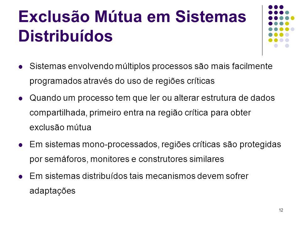 12 Exclusão Mútua em Sistemas Distribuídos Sistemas envolvendo múltiplos processos são mais facilmente programados através do uso de regiões críticas