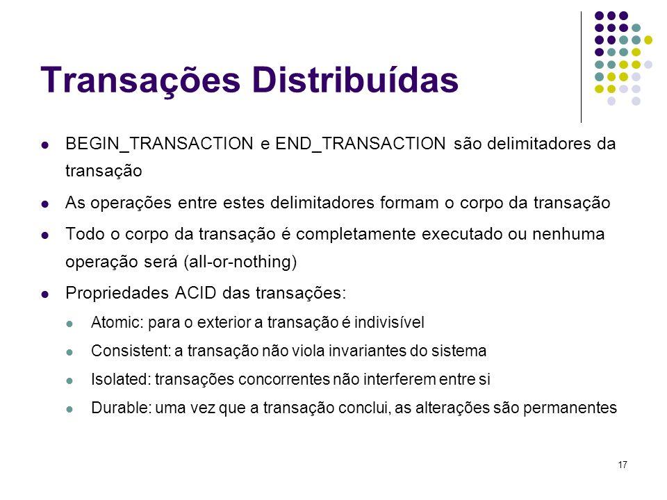17 Transações Distribuídas BEGIN_TRANSACTION e END_TRANSACTION são delimitadores da transação As operações entre estes delimitadores formam o corpo da
