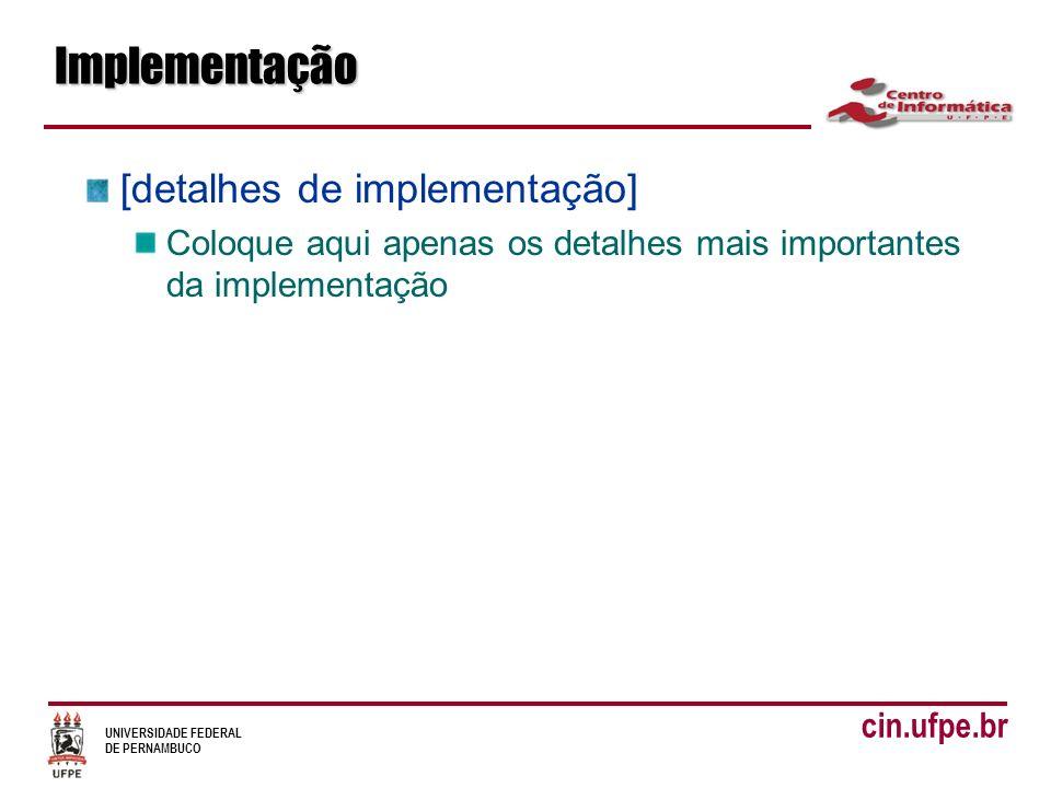 UNIVERSIDADE FEDERAL DE PERNAMBUCO cin.ufpe.brImplementação [detalhes de implementação] Coloque aqui apenas os detalhes mais importantes da implementa