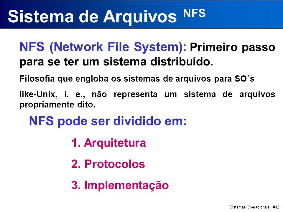 Sistemas Operacionais #42 Sistema de Arquivos NFS NFS (Network File System): Primeiro passo para se ter um sistema distribuído. Filosofia que engloba