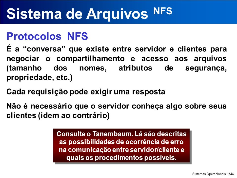 Sistemas Operacionais #44 Sistema de Arquivos NFS Protocolos NFS É a conversa que existe entre servidor e clientes para negociar o compartilhamento e acesso aos arquivos (tamanho dos nomes, atributos de segurança, propriedade, etc.) Cada requisição pode exigir uma resposta Não é necessário que o servidor conheça algo sobre seus clientes (idem ao contrário) Consulte o Tanembaum.