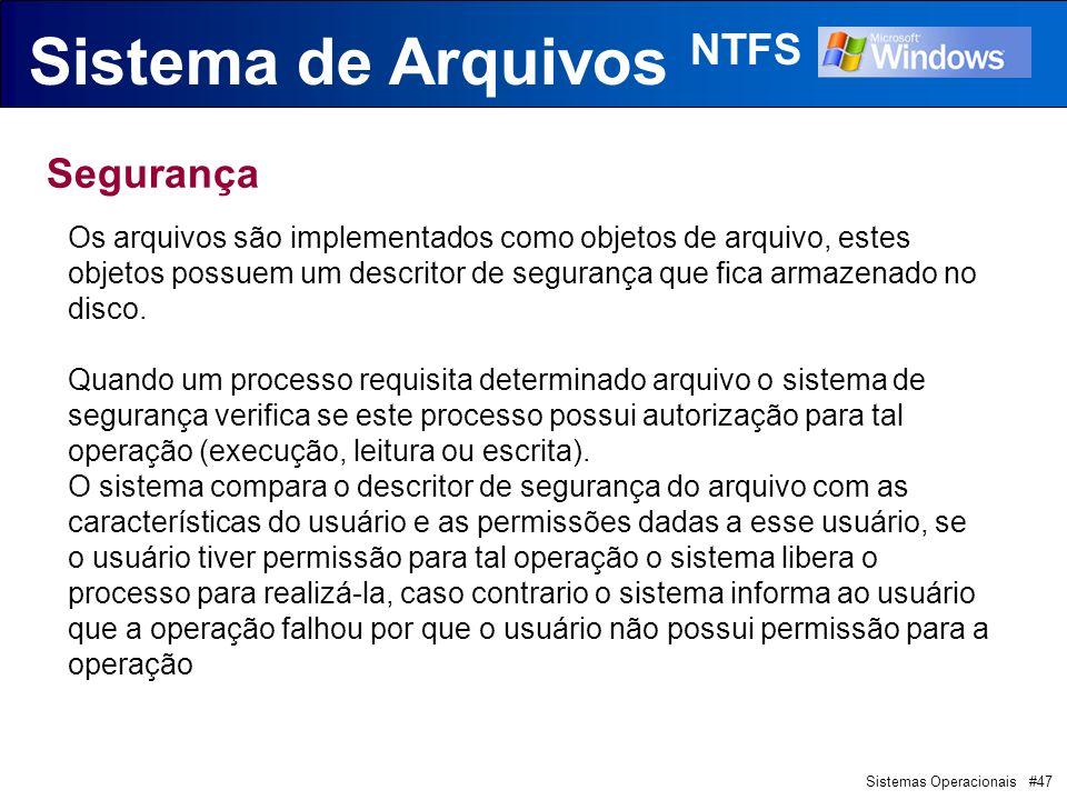 Sistemas Operacionais #47 Sistema de Arquivos NTFS Segurança Os arquivos são implementados como objetos de arquivo, estes objetos possuem um descritor de segurança que fica armazenado no disco.