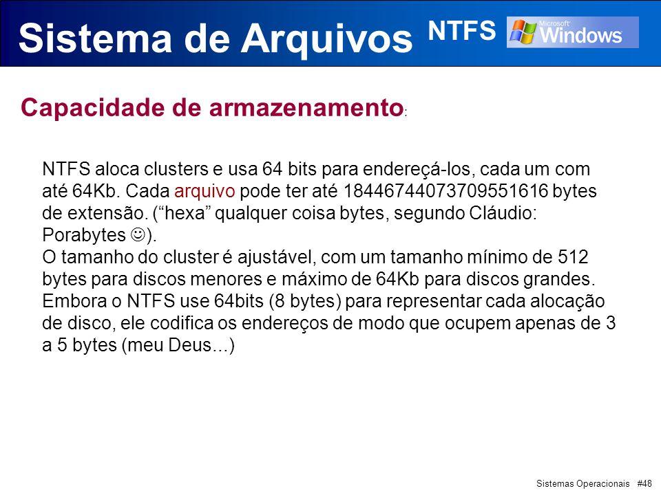 Sistemas Operacionais #48 Sistema de Arquivos NTFS Capacidade de armazenamento : NTFS aloca clusters e usa 64 bits para endereçá-los, cada um com até 64Kb.