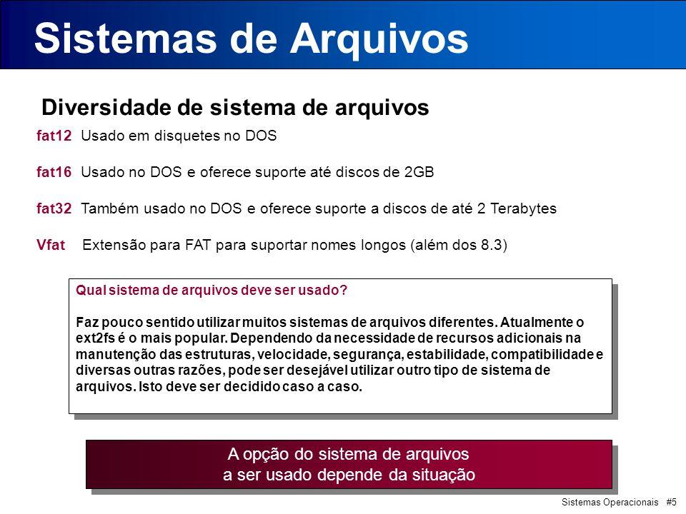 Sistemas Operacionais #5 Sistemas de Arquivos Diversidade de sistema de arquivos fat12 Usado em disquetes no DOS fat16 Usado no DOS e oferece suporte até discos de 2GB fat32 Também usado no DOS e oferece suporte a discos de até 2 Terabytes Vfat Extensão para FAT para suportar nomes longos (além dos 8.3) A opção do sistema de arquivos a ser usado depende da situação A opção do sistema de arquivos a ser usado depende da situação Qual sistema de arquivos deve ser usado.