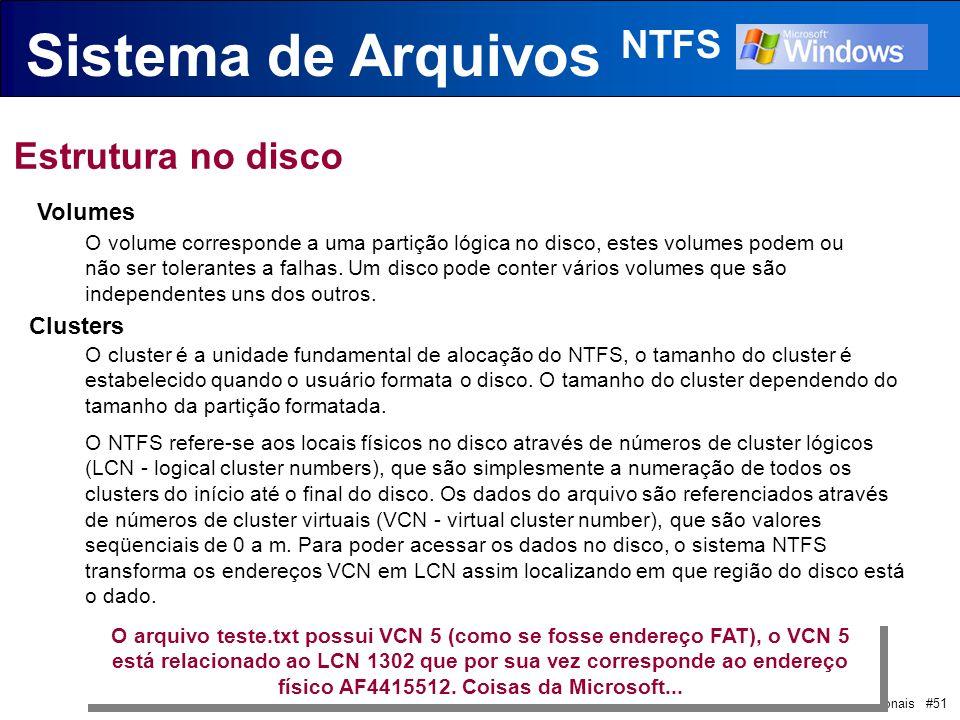 Sistemas Operacionais #51 Sistema de Arquivos NTFS Estrutura no disco Volumes O volume corresponde a uma partição lógica no disco, estes volumes podem ou não ser tolerantes a falhas.