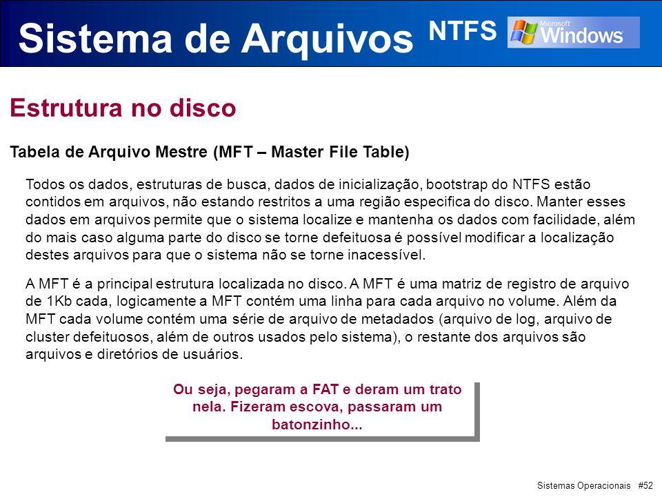 Sistemas Operacionais #52 Sistema de Arquivos NTFS Estrutura no disco Tabela de Arquivo Mestre (MFT – Master File Table) Todos os dados, estruturas de busca, dados de inicialização, bootstrap do NTFS estão contidos em arquivos, não estando restritos a uma região especifica do disco.
