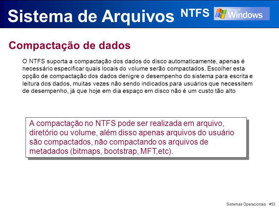 Sistemas Operacionais #53 Sistema de Arquivos NTFS Compactação de dados O NTFS suporta a compactação dos dados do disco automaticamente, apenas é necessário especificar quais locais do volume serão compactados.
