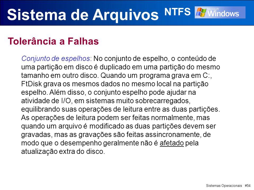 Sistemas Operacionais #54 Sistema de Arquivos NTFS Tolerância a Falhas Conjunto de espelhos: No conjunto de espelho, o conteúdo de uma partição em disco é duplicado em uma partição do mesmo tamanho em outro disco.