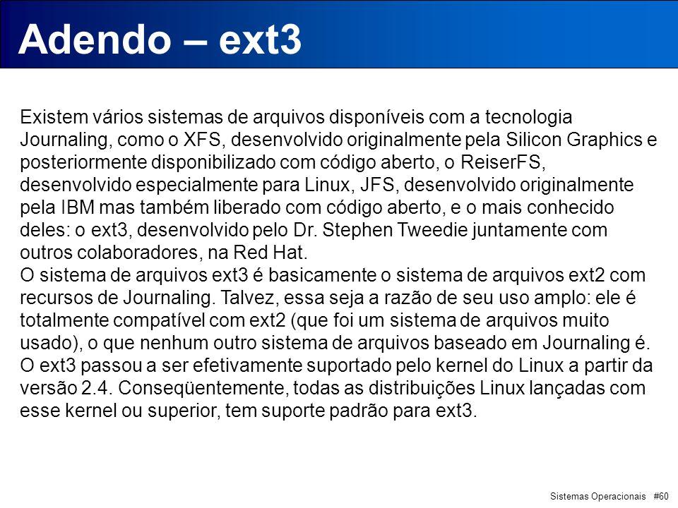 Sistemas Operacionais #60 Introdução Adendo – ext3 Existem vários sistemas de arquivos disponíveis com a tecnologia Journaling, como o XFS, desenvolvido originalmente pela Silicon Graphics e posteriormente disponibilizado com código aberto, o ReiserFS, desenvolvido especialmente para Linux, JFS, desenvolvido originalmente pela IBM mas também liberado com código aberto, e o mais conhecido deles: o ext3, desenvolvido pelo Dr.