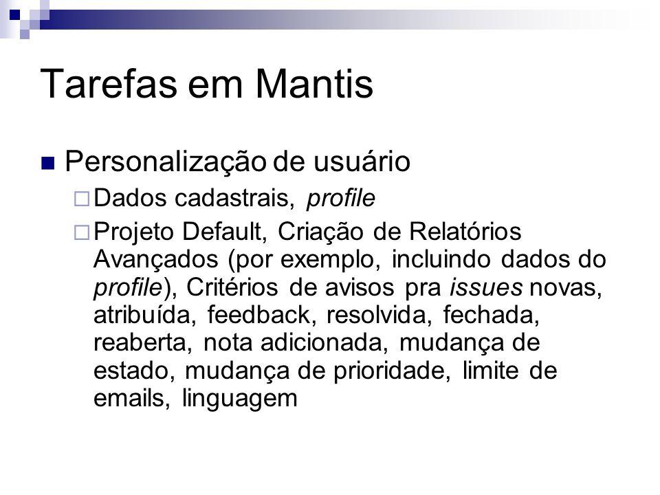 Tarefas em Mantis Personalização de usuário Dados cadastrais, profile Projeto Default, Criação de Relatórios Avançados (por exemplo, incluindo dados d