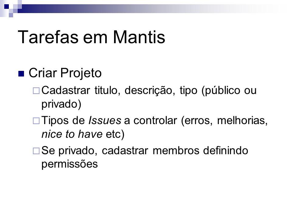 Tarefas em Mantis Criar Projeto Cadastrar titulo, descrição, tipo (público ou privado) Tipos de Issues a controlar (erros, melhorias, nice to have etc