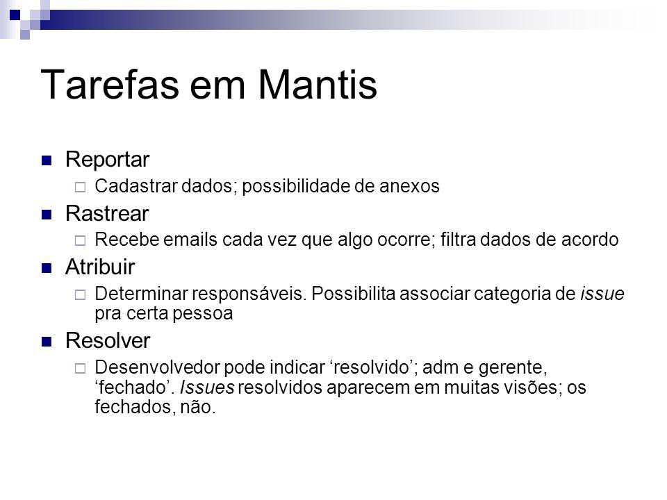 Tarefas em Mantis Reportar Cadastrar dados; possibilidade de anexos Rastrear Recebe emails cada vez que algo ocorre; filtra dados de acordo Atribuir D