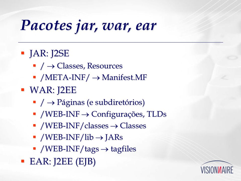 Pacotes jar, war, ear JAR: J2SE JAR: J2SE / Classes, Resources / Classes, Resources /META-INF/ Manifest.MF /META-INF/ Manifest.MF WAR: J2EE WAR: J2EE