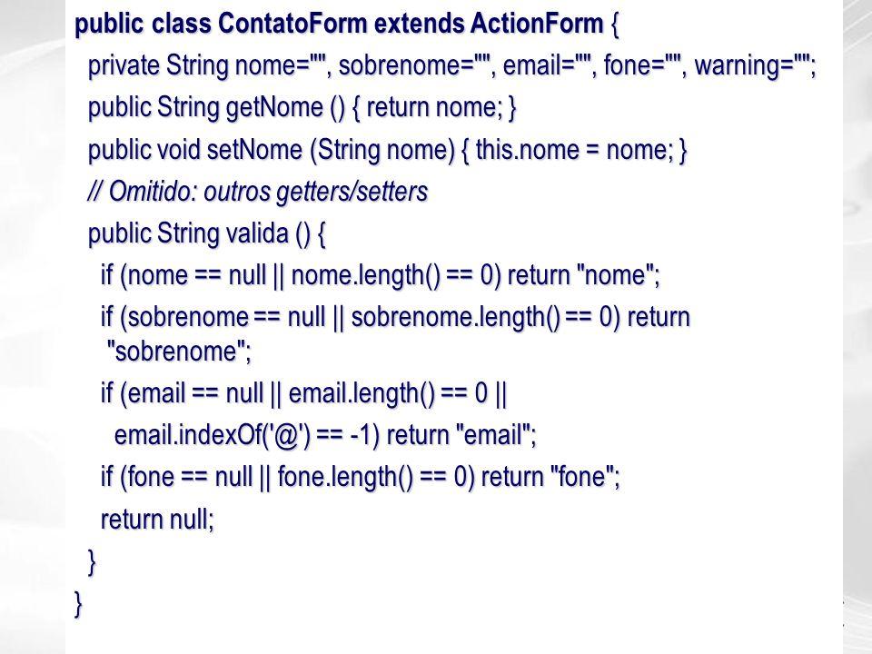 public class ContatoForm extends ActionForm { private String nome=