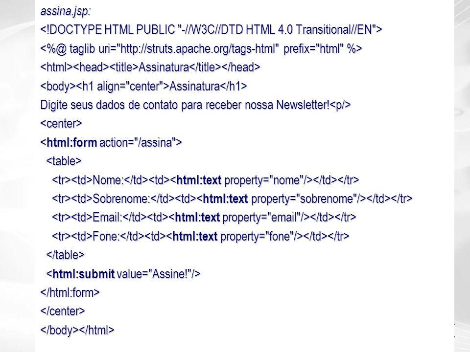 assina.jsp: <html><head><title>Assinatura</title></head> Assinatura Assinatura Digite seus dados de contato para receber nossa Newsletter! Digite seus