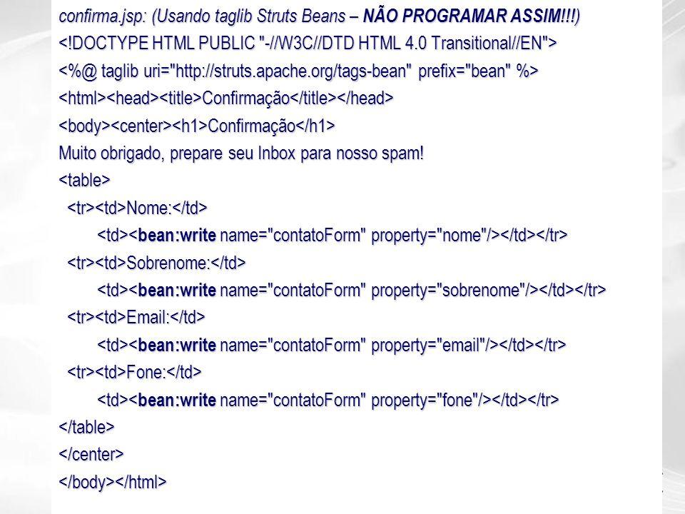 confirma.jsp: (Usando taglib Struts Beans – NÃO PROGRAMAR ASSIM!!! ) <html><head><title>Confirmação</title></head><body><center><h1>Confirmação</h1> M