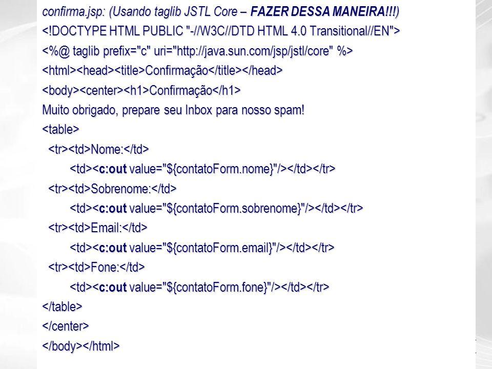 confirma.jsp: (Usando taglib JSTL Core – FAZER DESSA MANEIRA!!! ) <html><head><title>Confirmação</title></head><body><center><h1>Confirmação</h1> Muit