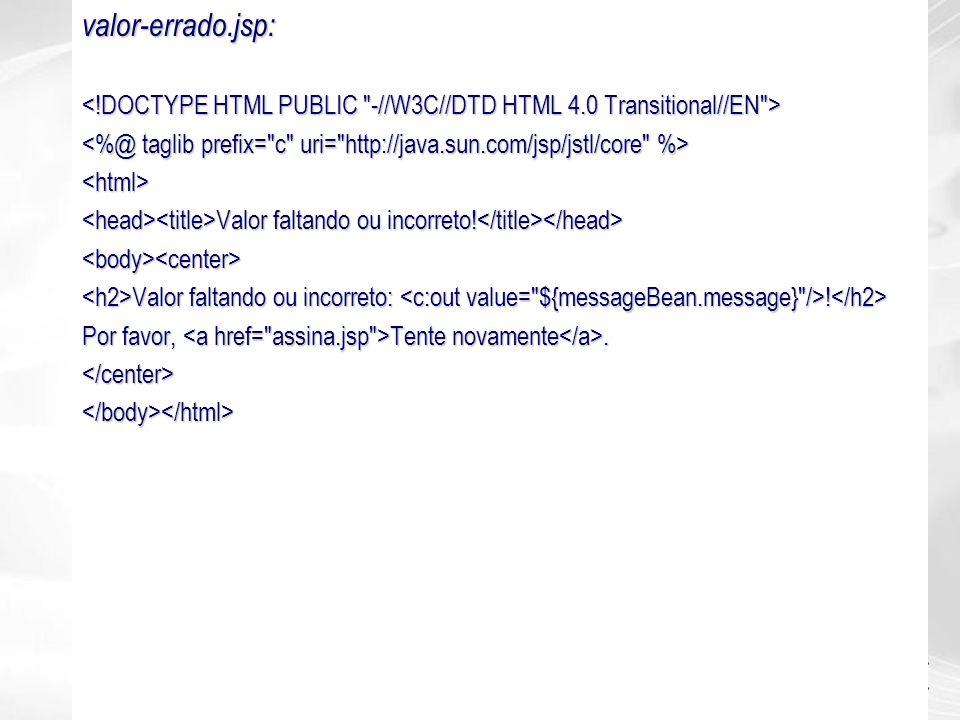 valor-errado.jsp: <html> Valor faltando ou incorreto! Valor faltando ou incorreto! <body><center> Valor faltando ou incorreto: ! Valor faltando ou inc