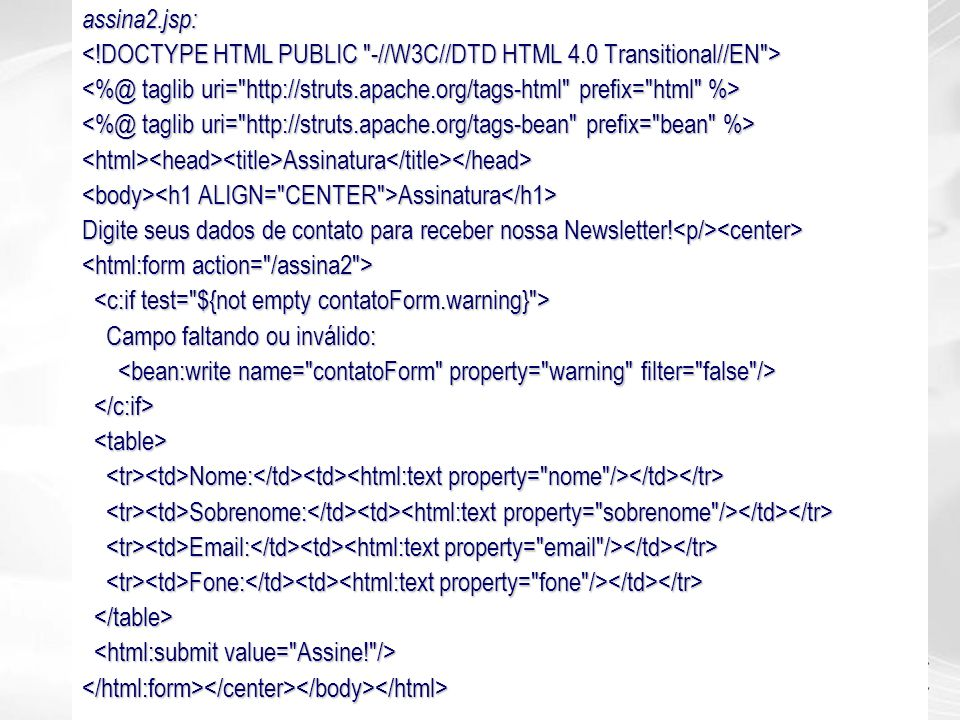 assina2.jsp: <html><head><title>Assinatura</title></head> Assinatura Assinatura Digite seus dados de contato para receber nossa Newsletter! Digite seu