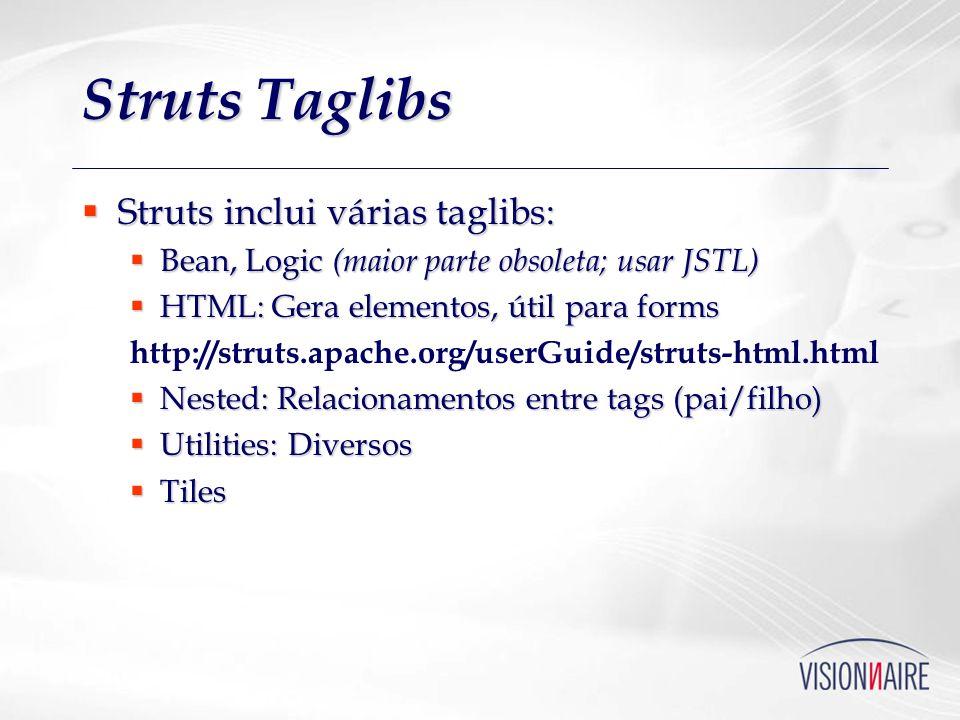 Struts Taglibs Struts inclui várias taglibs: Struts inclui várias taglibs: Bean, Logic (maior parte obsoleta; usar JSTL) Bean, Logic (maior parte obso