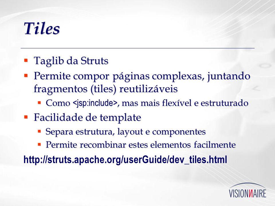 Tiles Taglib da Struts Taglib da Struts Permite compor páginas complexas, juntando fragmentos (tiles) reutilizáveis Permite compor páginas complexas,