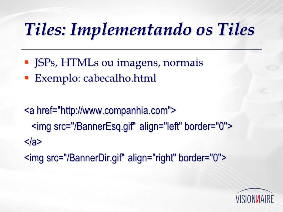 Tiles: Implementando os Tiles JSPs, HTMLs ou imagens, normais JSPs, HTMLs ou imagens, normais Exemplo: cabecalho.html Exemplo: cabecalho.html </a>