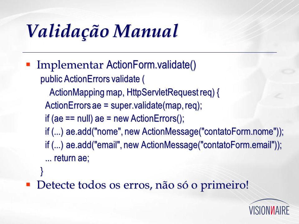 Validação Manual Implementar ActionForm.validate() Implementar ActionForm.validate() public ActionErrors validate ( ActionMapping map, HttpServletRequ