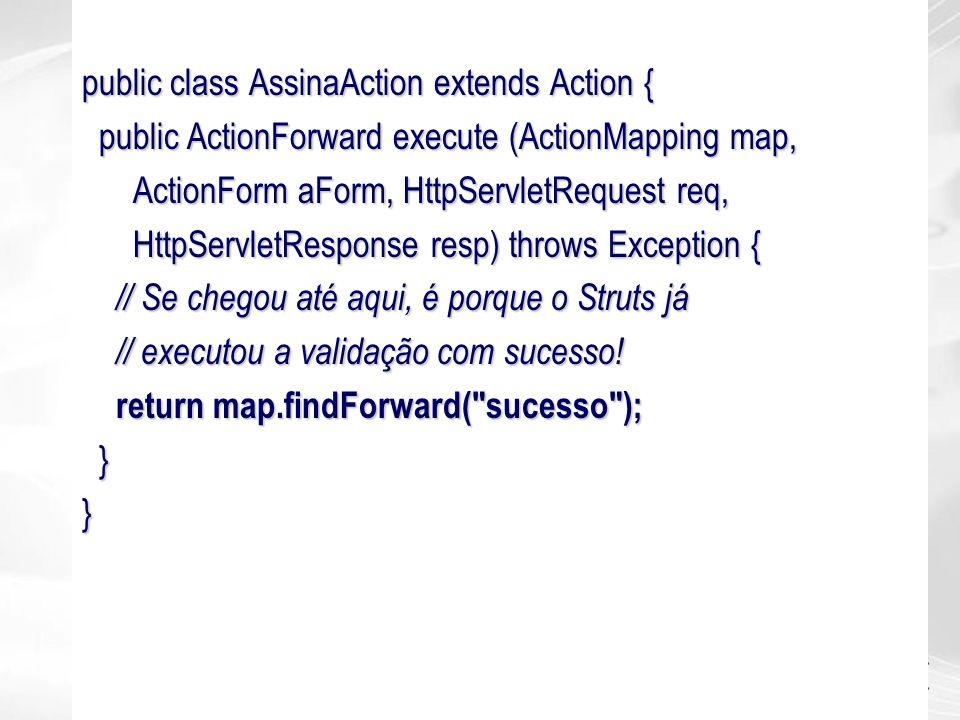 public class AssinaAction extends Action { public ActionForward execute (ActionMapping map, public ActionForward execute (ActionMapping map, ActionFor