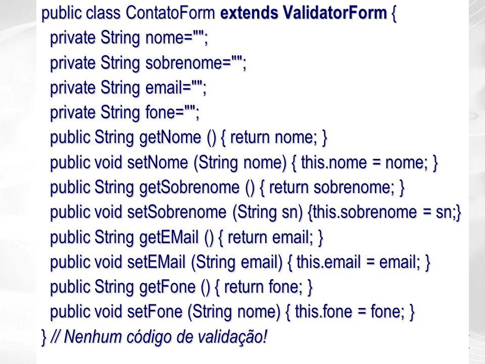 public class ContatoForm extends ValidatorForm { private String nome=