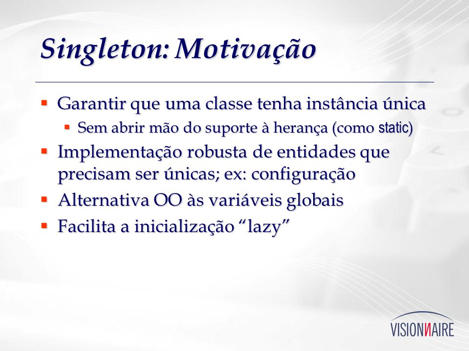 Singleton: Motivação Garantir que uma classe tenha instância única Garantir que uma classe tenha instância única Sem abrir mão do suporte à herança (c